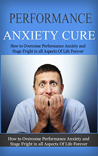 Performance Anxiety Cure: How To Overcome Performance Anxiety And Stage Fright In All Aspects Of Life Forever (anxiety recovery, panic attacks, anxiety management, anxiety attacks) by [Underhill, Larry]